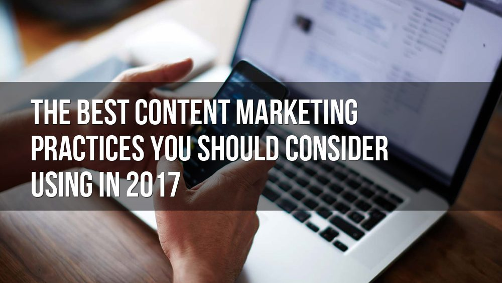 The Best Content Marketing Practices You Should Consider Using In 2017