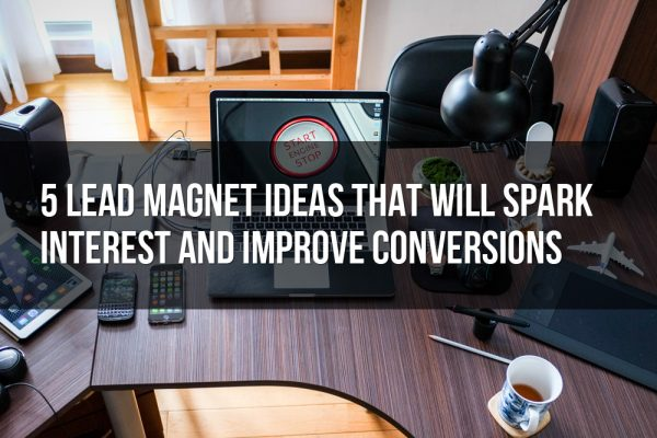 5 Lead Magnet Ideas That Will Spark Interest and Improve Conversions