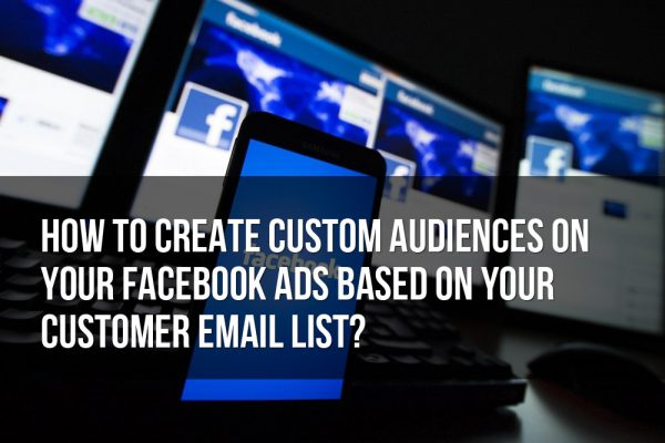 How to Create Custom Audiences on Your Facebook Ads Based on Your Customer Email List?