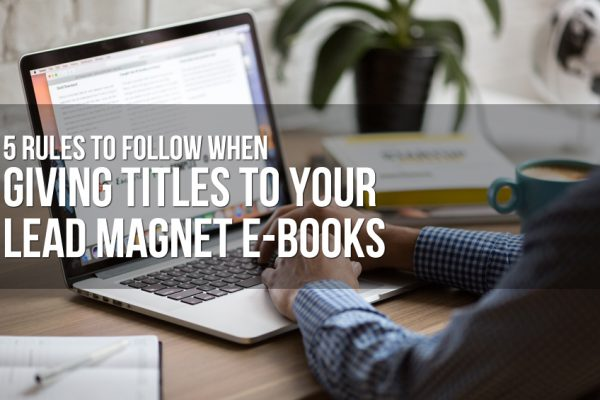5 Rules to Follow When Giving Titles to Your Lead Magnet E-Books