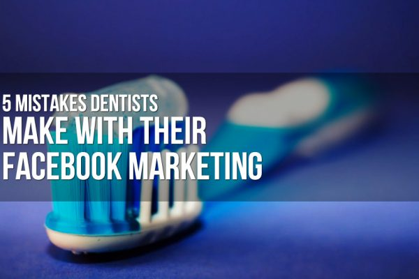 5 Mistakes Dentists Make with Their Facebook Marketing